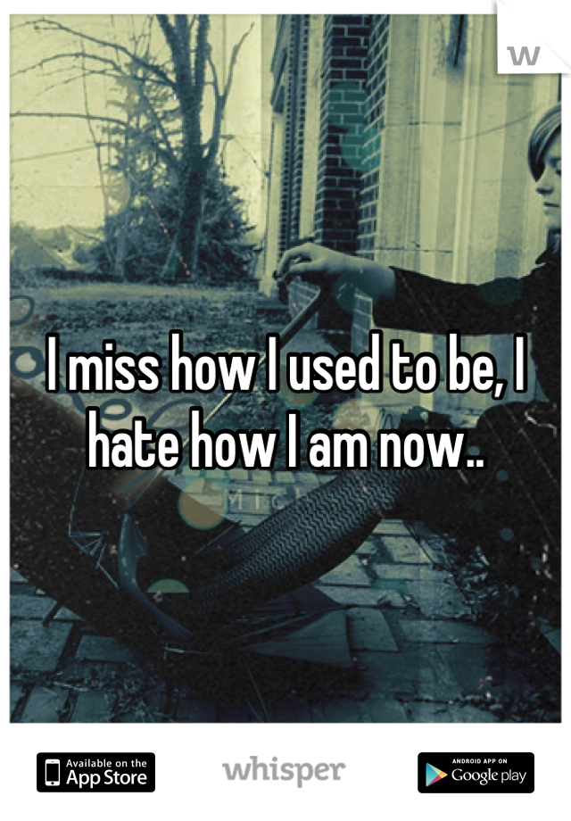 I miss how I used to be, I hate how I am now..
