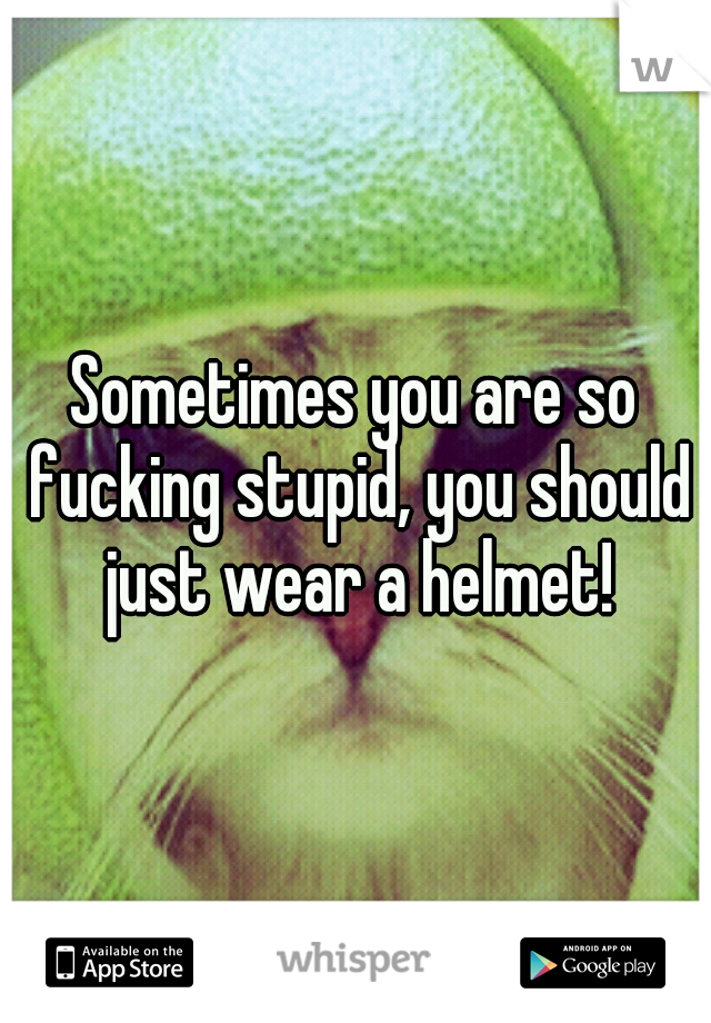 Sometimes you are so fucking stupid, you should just wear a helmet!