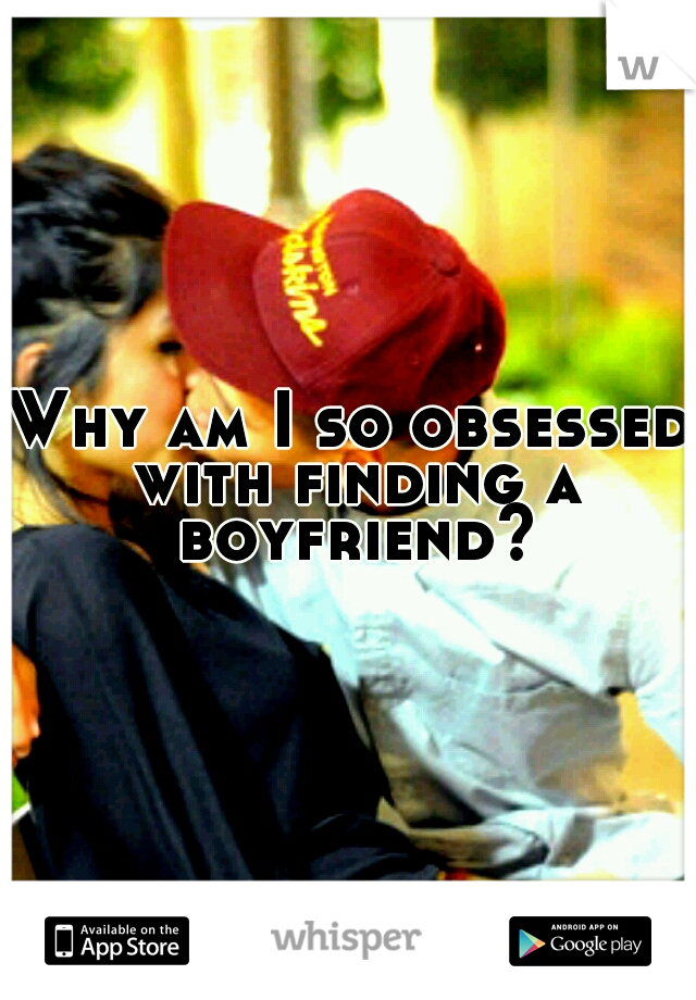 Why am I so obsessed with finding a boyfriend?