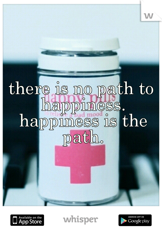 there is no path to happiness. happiness is the path.