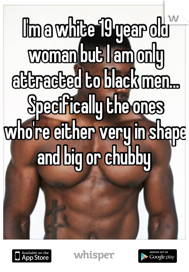I'm a white 19 year old woman but I am only attracted to black men... Specifically the ones who're either very in shape and big or chubby