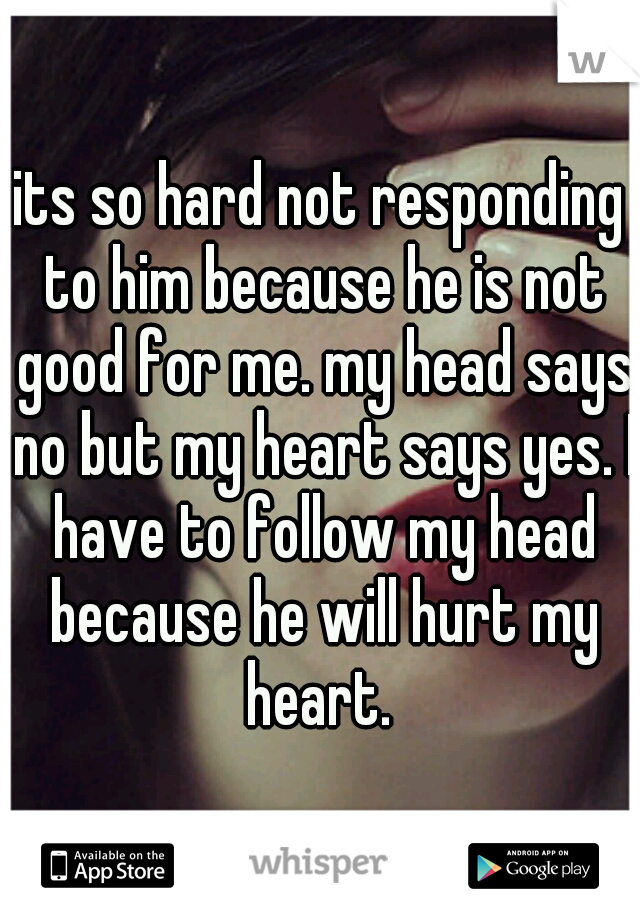 its so hard not responding to him because he is not good for me. my head says no but my heart says yes. I have to follow my head because he will hurt my heart.