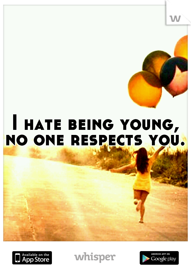 I hate being young, no one respects you.
