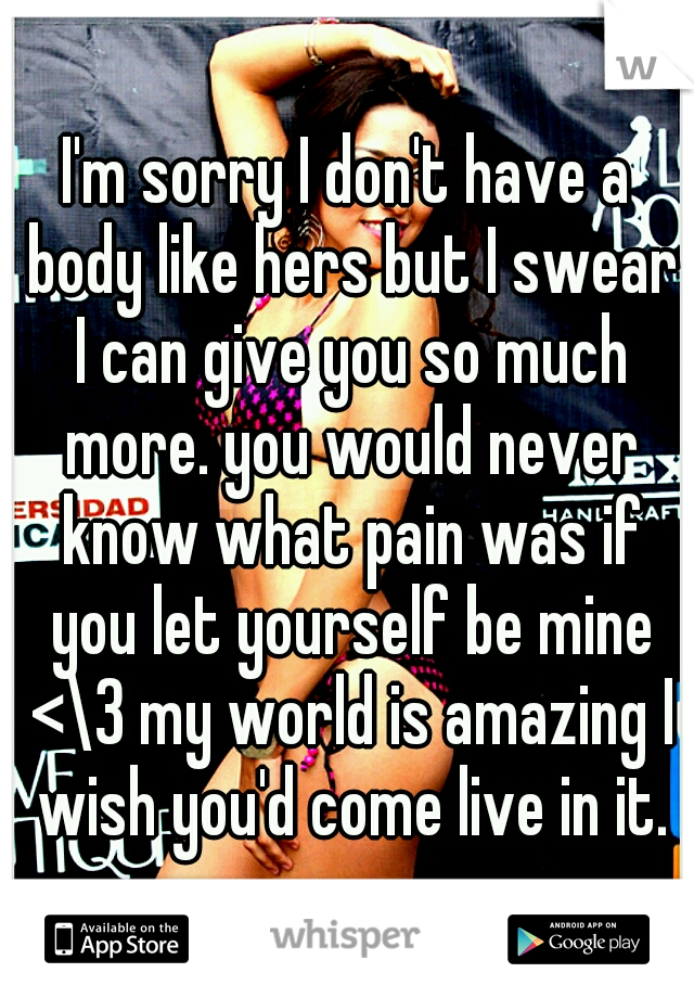 I'm sorry I don't have a body like hers but I swear I can give you so much more. you would never know what pain was if you let yourself be mine <\3 my world is amazing I wish you'd come live in it.