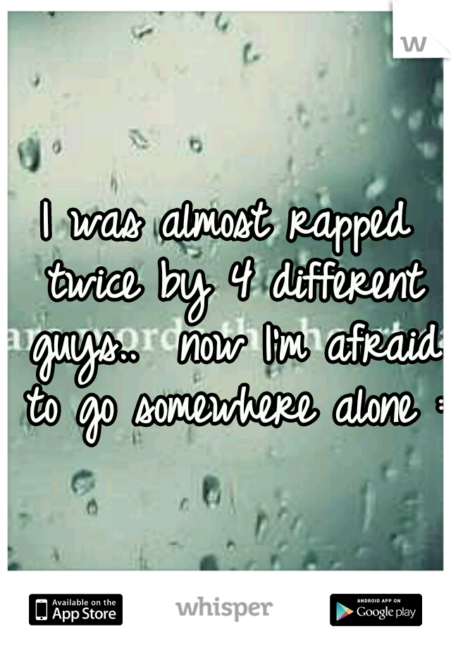 I was almost rapped twice by 4 different guys..  now I'm afraid to go somewhere alone :(