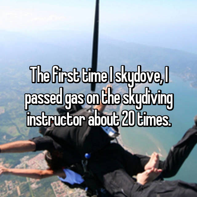 The first time I skydove, I passed gas on the skydiving instructor about 20 times.