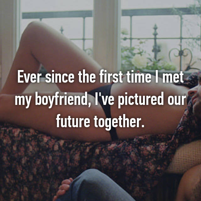 Ever since the first time I met my boyfriend, I've pictured our future together.
