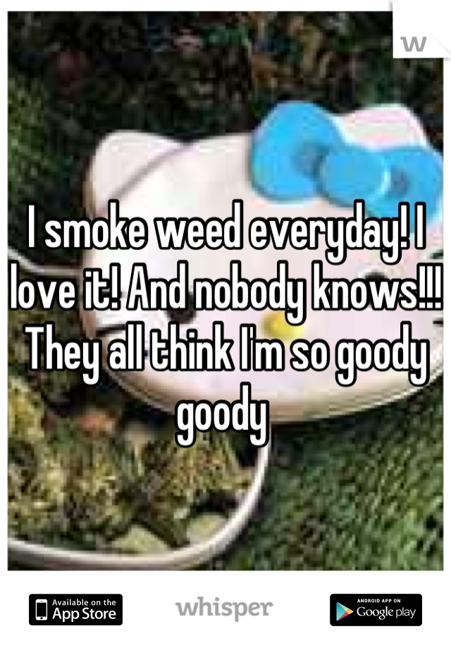 I smoke weed everyday! I love it! And nobody knows!!! They all think I'm