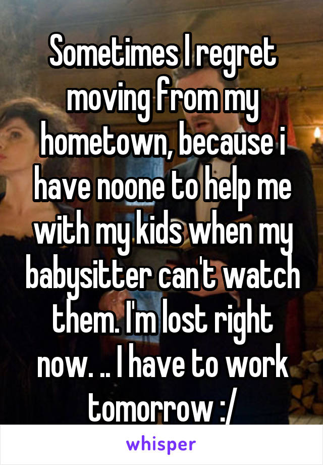 Sometimes I regret moving from my hometown, because i have noone to help me with my kids when my babysitter can't watch them. I'm lost right now. .. I have to work tomorrow :/