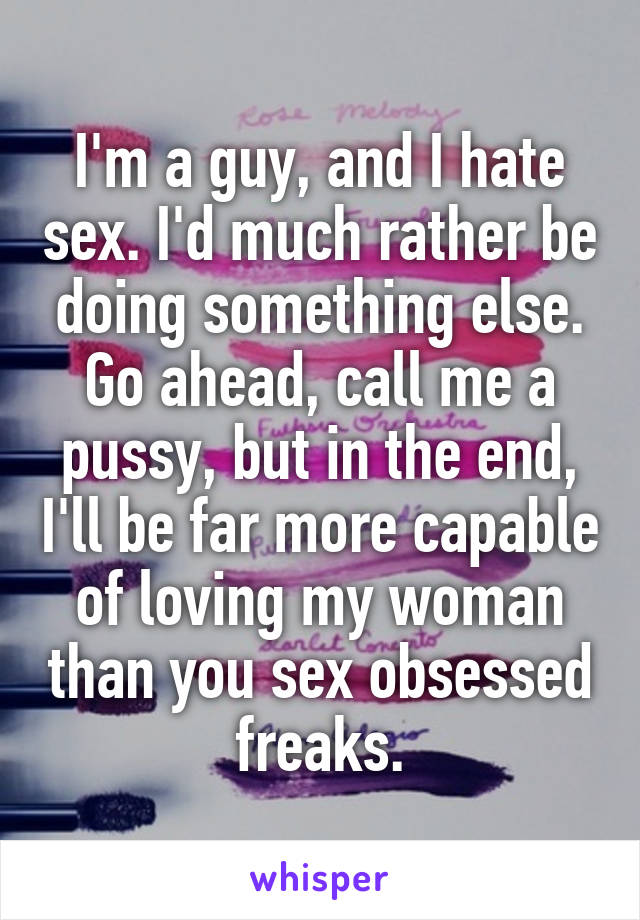 I'm a guy, and I hate sex. I'd much rather be doing something else. Go ahead, call me a pussy, but in the end, I'll be far more capable of loving my woman than you sex obsessed freaks.