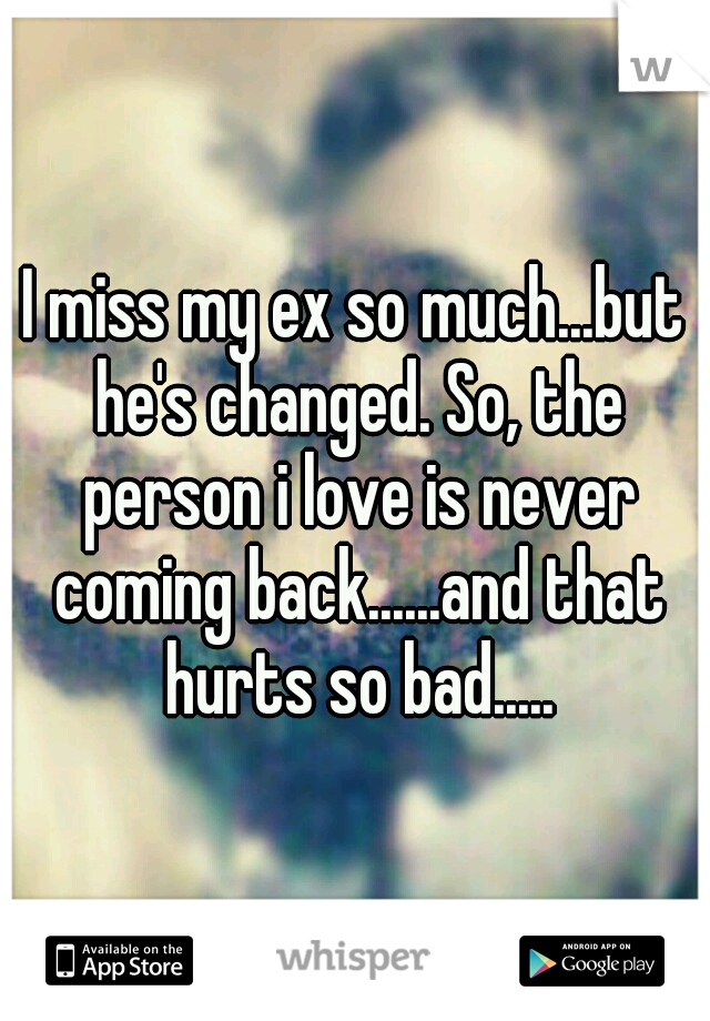 I miss my ex so much   but he's changed  So, the person i love is never