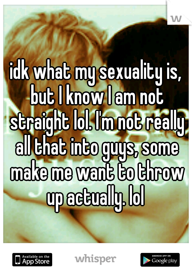 Idk my sexuality