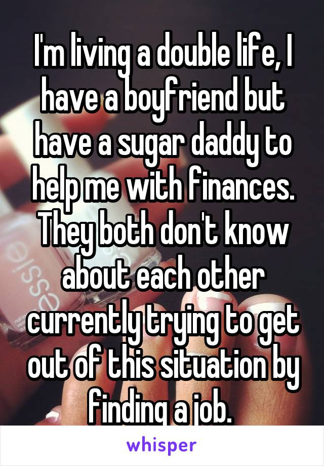 I'm living a double life, I have a boyfriend but have a sugar daddy to help me with finances. They both don't know about each other currently trying to get out of this situation by finding a job.