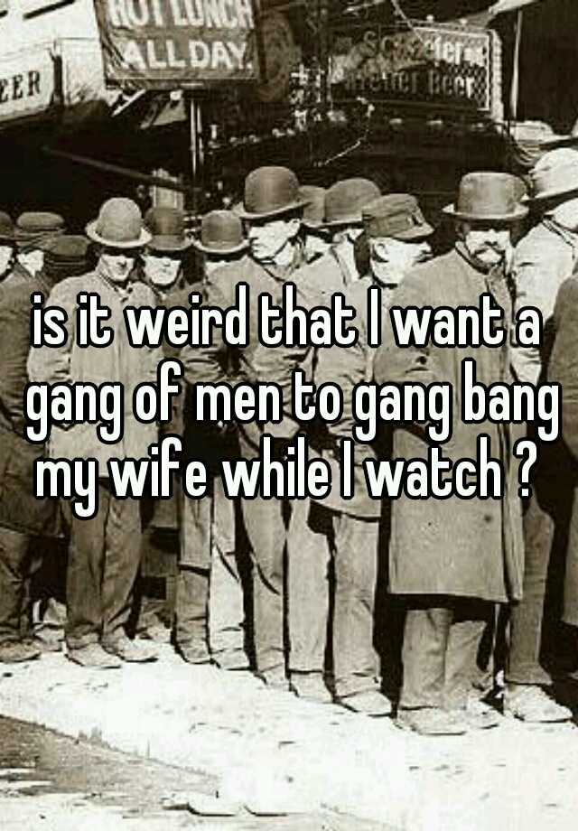 I want to watch my wife have a gang bang
