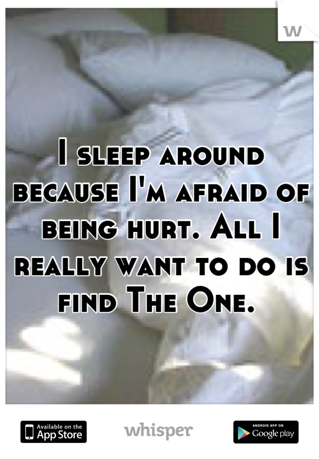 I sleep around because I'm afraid of being hurt. All I really want to do is find The One.