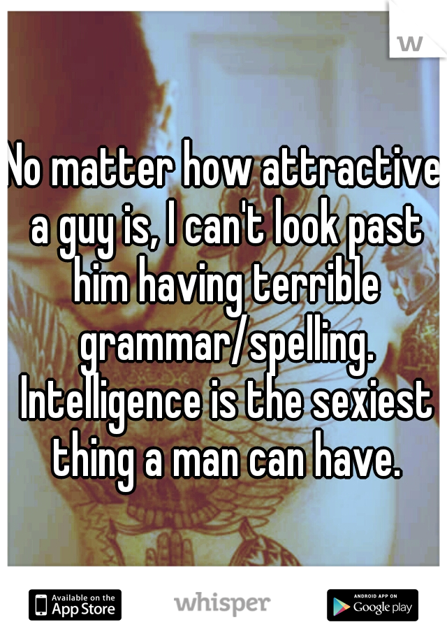 No matter how attractive a guy is, I can't look past him having terrible grammar/spelling. Intelligence is the sexiest thing a man can have.