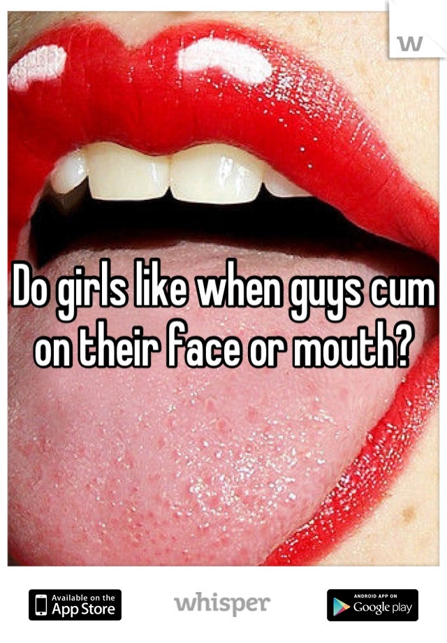 Why do men want to cum on your face