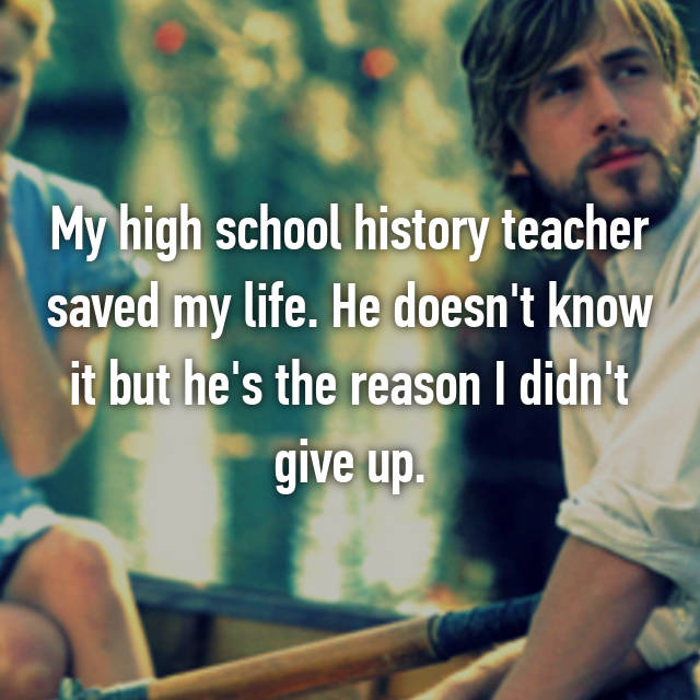 My high school history teacher saved my life. He doesn't know it but he's the reason I didn't give up.