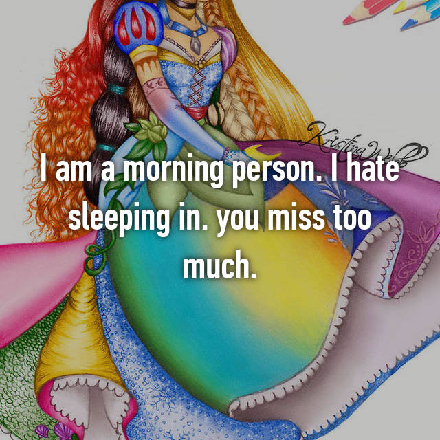 I am a morning person. I hate sleeping in. you miss too much.