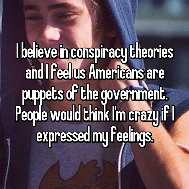I believe in conspiracy theories and I feel us Americans are puppets of the government. People would think I'm crazy if I expressed my feelings.