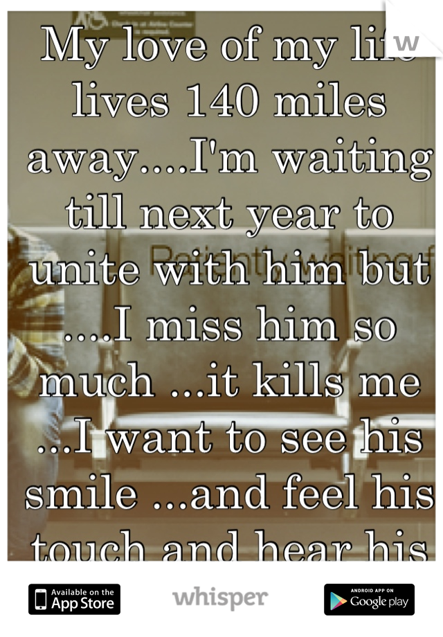 My love of my life lives 140 miles away....I'm waiting till next year to unite with him but ....I miss him so much ...it kills me ...I want to see his smile ...and feel his touch and hear his heart..