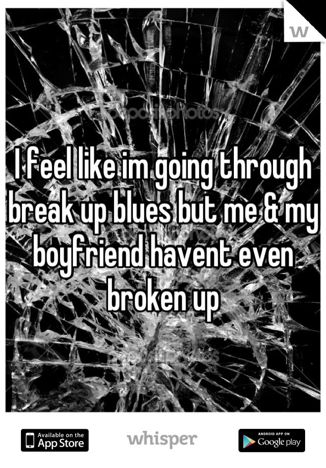 I feel like im going through break up blues but me & my boyfriend havent even broken up