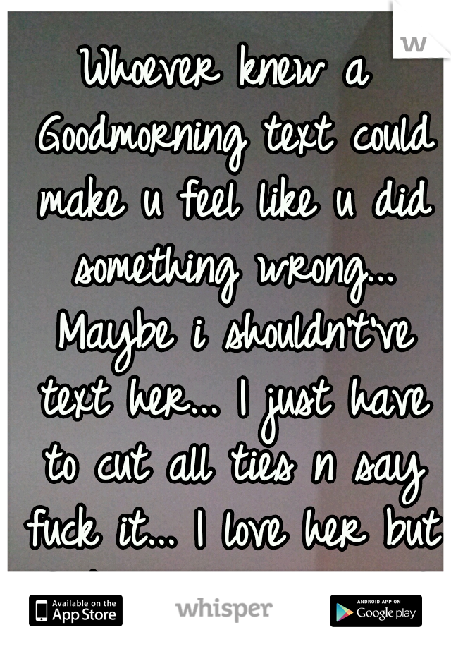 Whoever knew a Goodmorning text could make u feel like u did something wrong... Maybe i shouldn't've text her... I just have to cut all ties n say fuck it... I love her but fuck it, I've tried  :'(