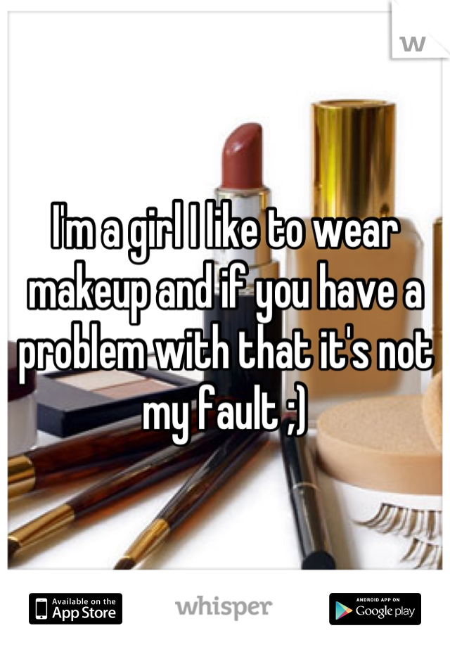 I'm a girl I like to wear makeup and if you have a problem with that it's not my fault ;)