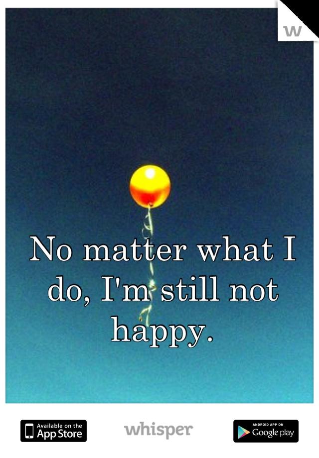 No matter what I do, I'm still not happy.