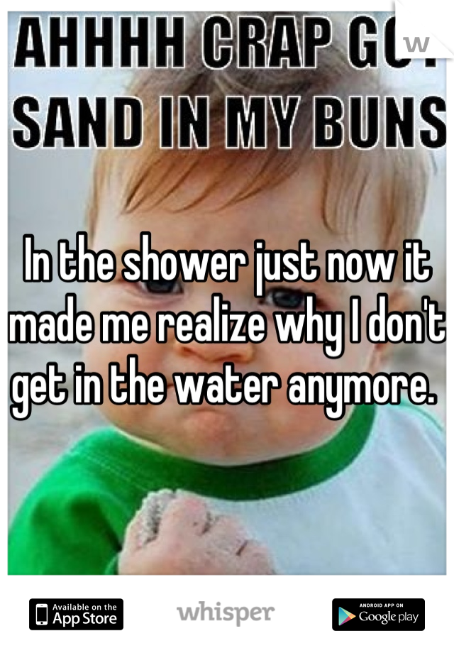 In the shower just now it made me realize why I don't get in the water anymore.