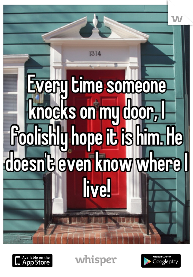 Every time someone knocks on my door, I foolishly hope it is him. He doesn't even know where I live!
