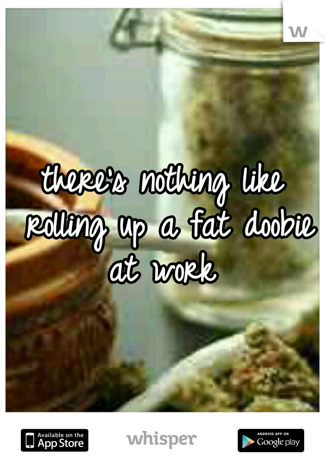 there's nothing like rolling up a fat doobie at work