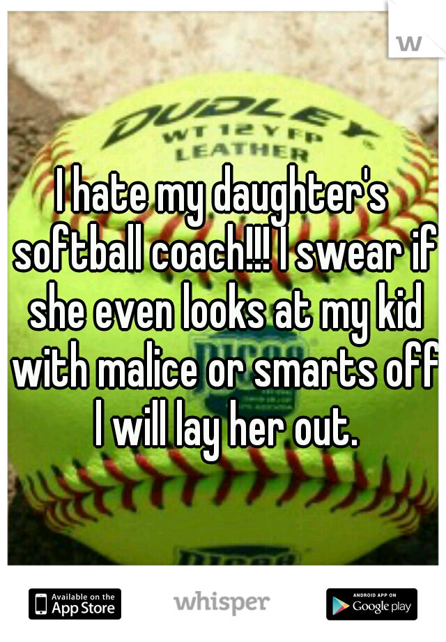 I hate my daughter's softball coach!!! I swear if she even looks at my kid with malice or smarts off l will lay her out.