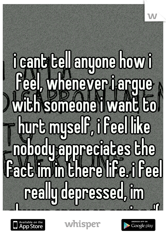 i cant tell anyone how i feel, whenever i argue with someone i want to hurt myself, i feel like nobody appreciates the fact im in there life. i feel really depressed, im always angry or crying :'(
