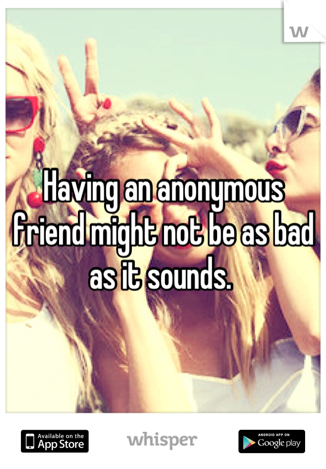 Having an anonymous friend might not be as bad as it sounds.