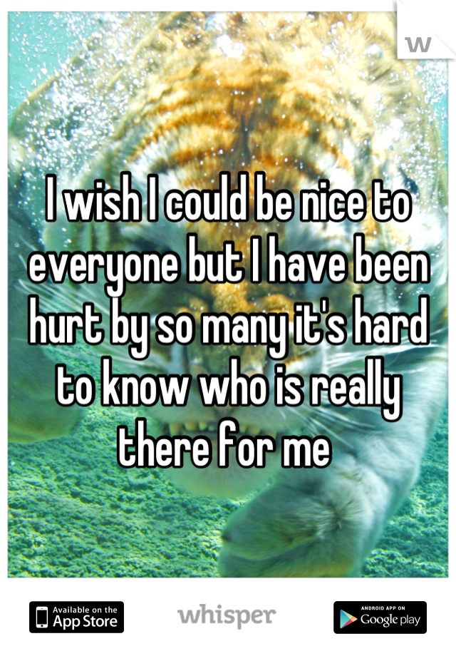 I wish I could be nice to everyone but I have been hurt by so many it's hard to know who is really there for me