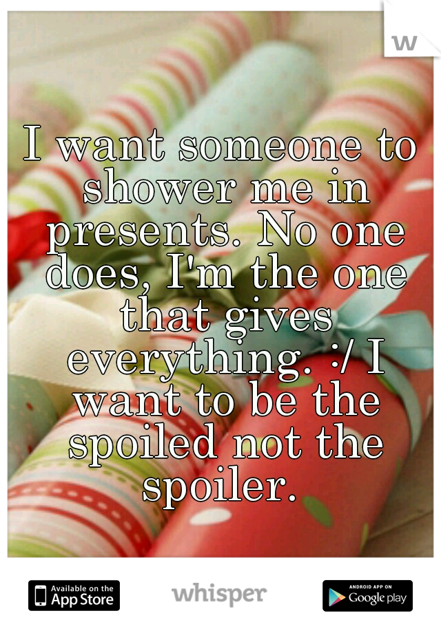 I want someone to shower me in presents. No one does, I'm the one that gives everything. :/ I want to be the spoiled not the spoiler.