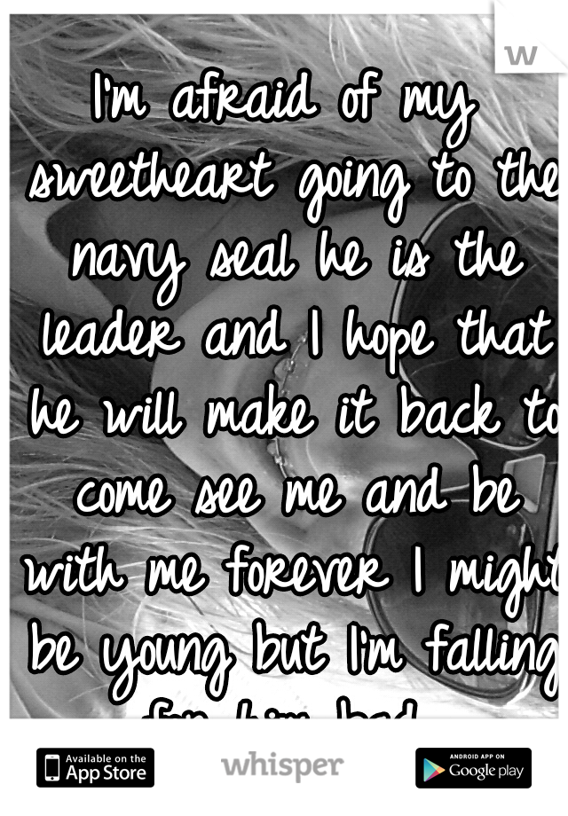 I'm afraid of my sweetheart going to the navy seal he is the leader and I hope that he will make it back to come see me and be with me forever I might be young but I'm falling for him bad..