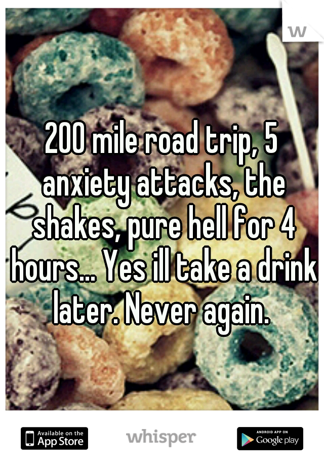 200 mile road trip, 5 anxiety attacks, the shakes, pure hell for 4 hours... Yes ill take a drink later. Never again.