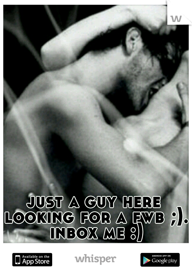just a guy here looking for a fwb ;). inbox me :)