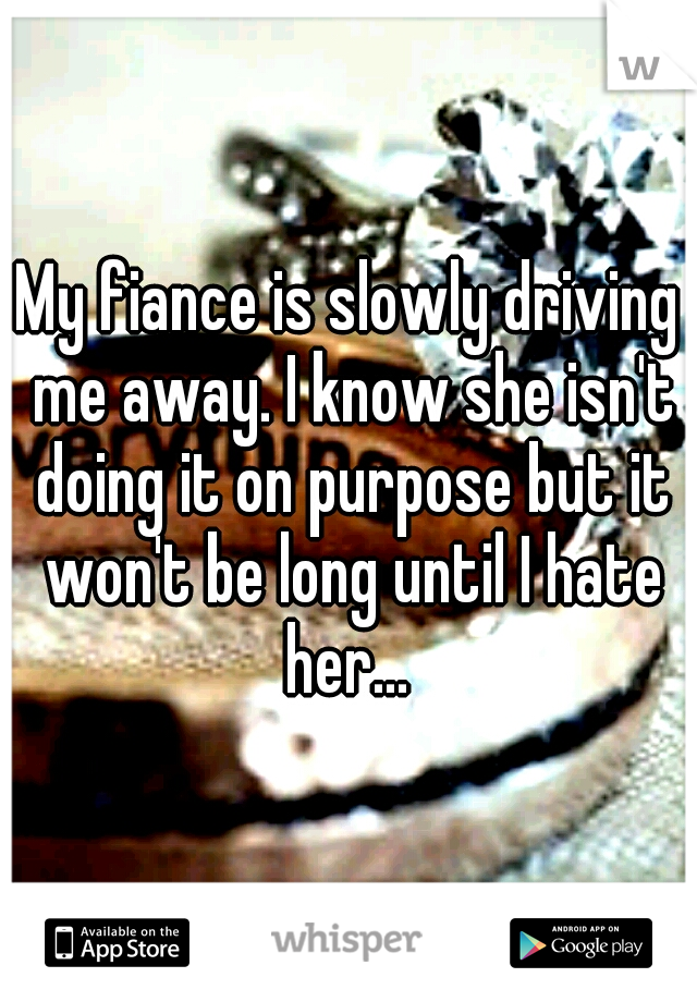My fiance is slowly driving me away. I know she isn't doing it on purpose but it won't be long until I hate her...