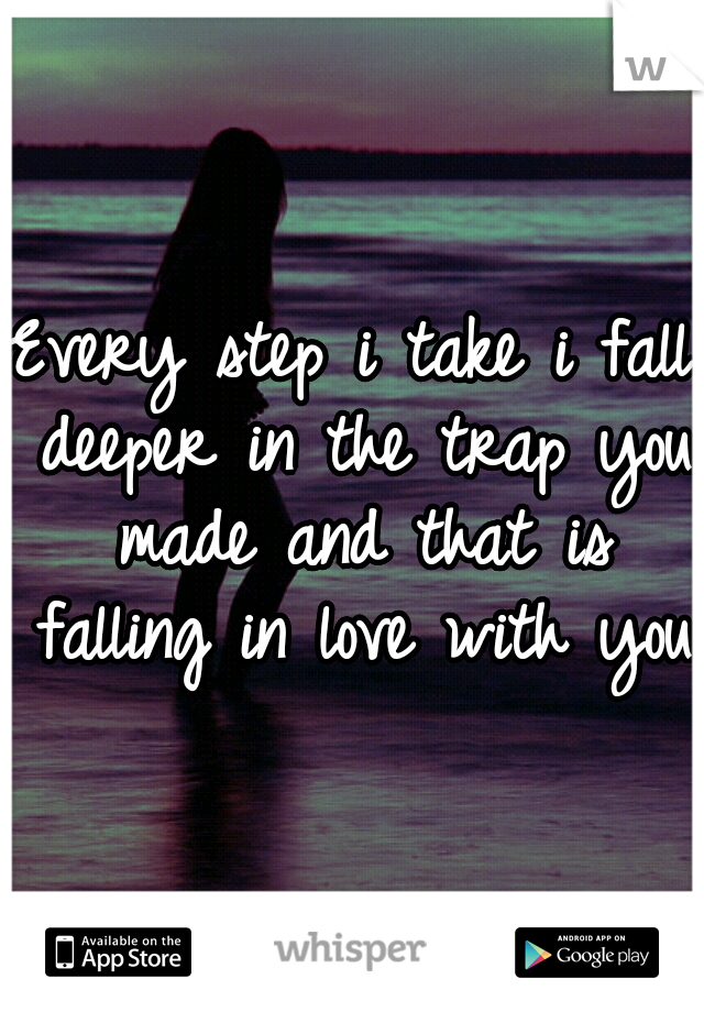 Every step i take i fall deeper in the trap you made and that is falling in love with you