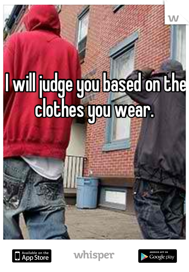 I will judge you based on the clothes you wear.