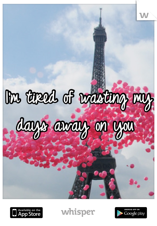 I'm tired of wasting my days away on you