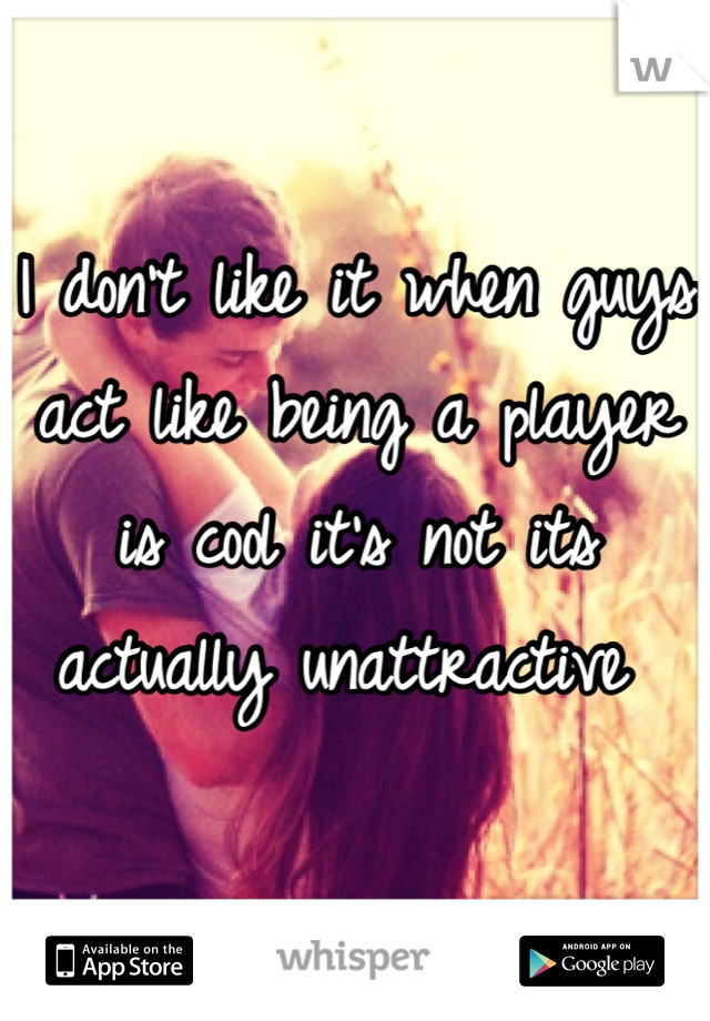 I don't like it when guys act like being a player is cool it's not its actually unattractive