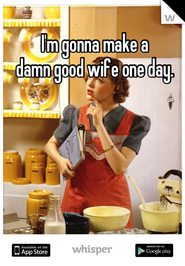 I'm gonna make a  damn good wife one day.