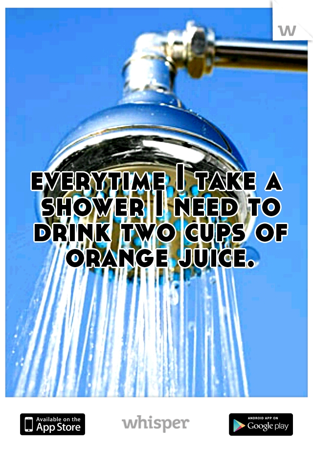 everytime I take a shower I need to drink two cups of orange juice.