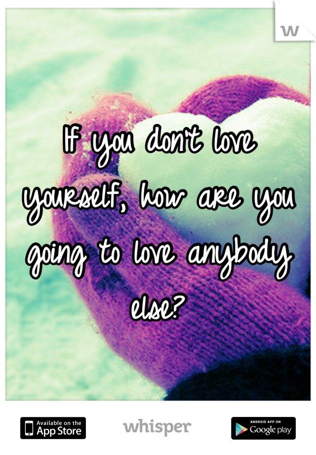 If you don't love yourself, how are you going to love anybody else?