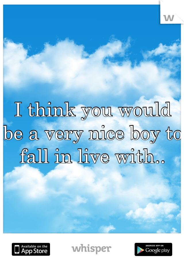 I think you would be a very nice boy to fall in live with..