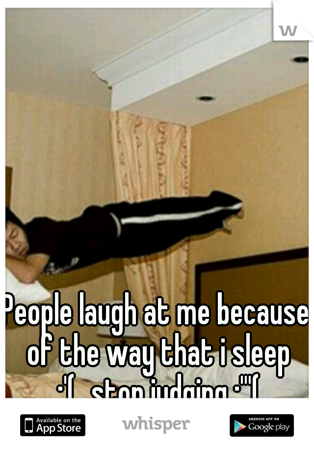 People laugh at me because of the way that i sleep :'( stop judging :'''(